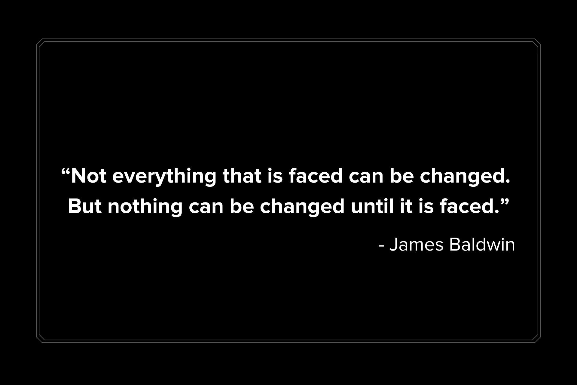 """Not everything that is faced can be changed. But nothing can be changed until it is faced."" James Baldwin"